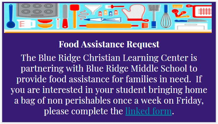 Food Assistance Request The Blue Ridge Christian Learning Center is partnering with Blue Ridge Middle School to provide food assistance for families in need.  If you are interested in your student bringing home a bag of non perishables once a week on Friday, please contact Mrs. Batson at 355-1903..